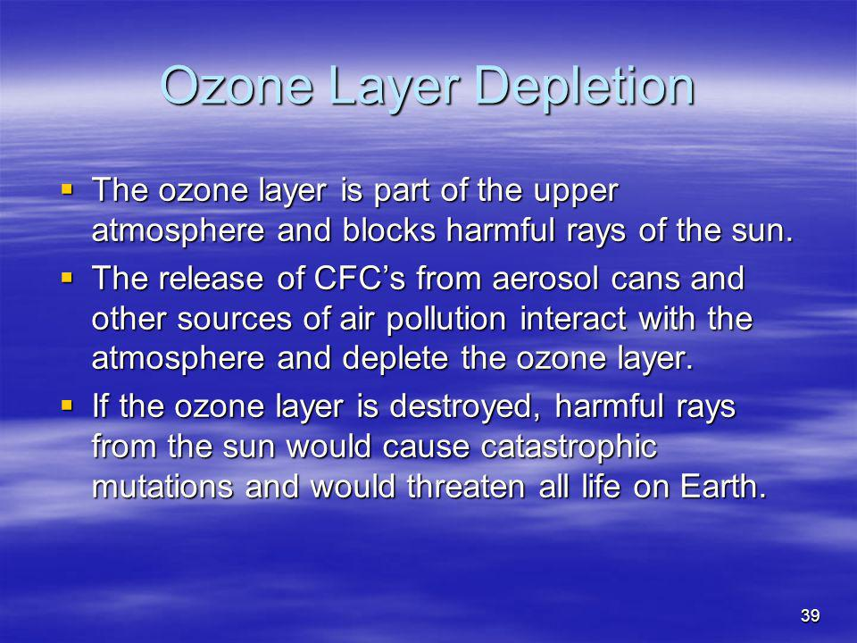 Ozone Layer Depletion The ozone layer is part of the upper atmosphere and blocks harmful rays of the sun.