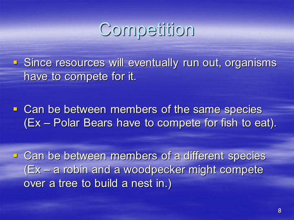 Competition Since resources will eventually run out, organisms have to compete for it.