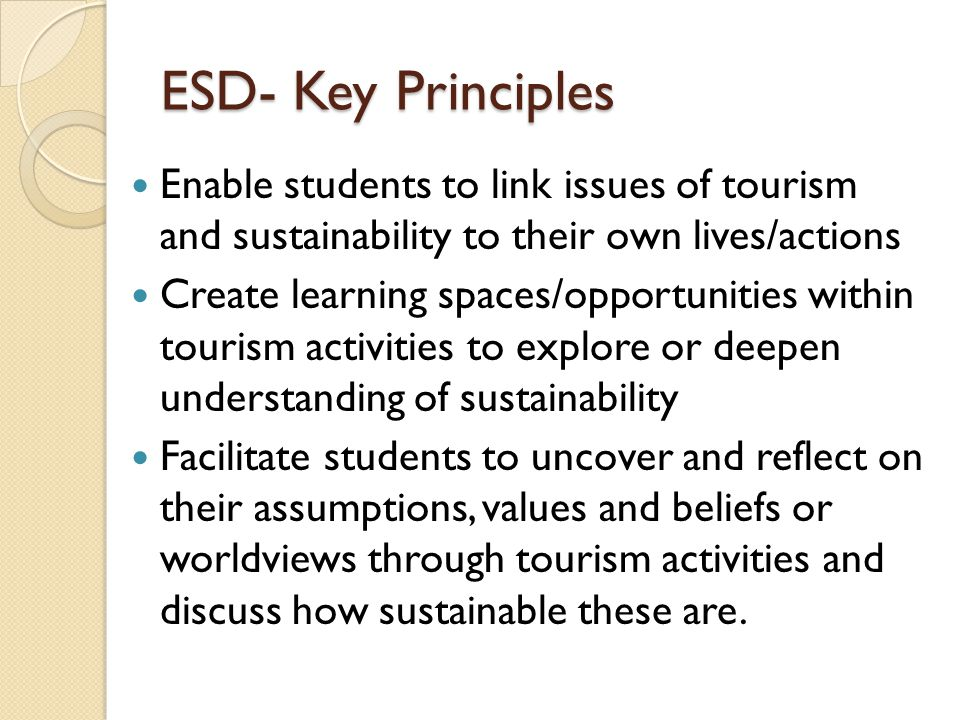 ESD- Key Principles Enable students to link issues of tourism and sustainability to their own lives/actions.