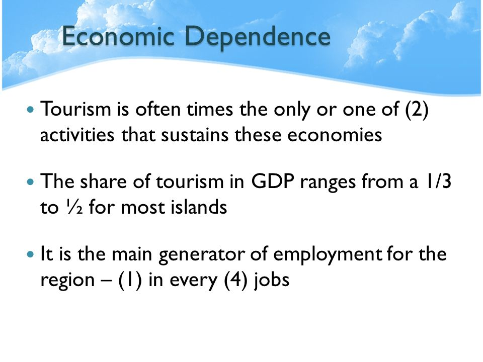 Economic Dependence Tourism is often times the only or one of (2) activities that sustains these economies.