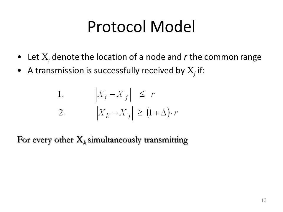 Protocol Model Let Xi denote the location of a node and r the common range. A transmission is successfully received by Xj if: