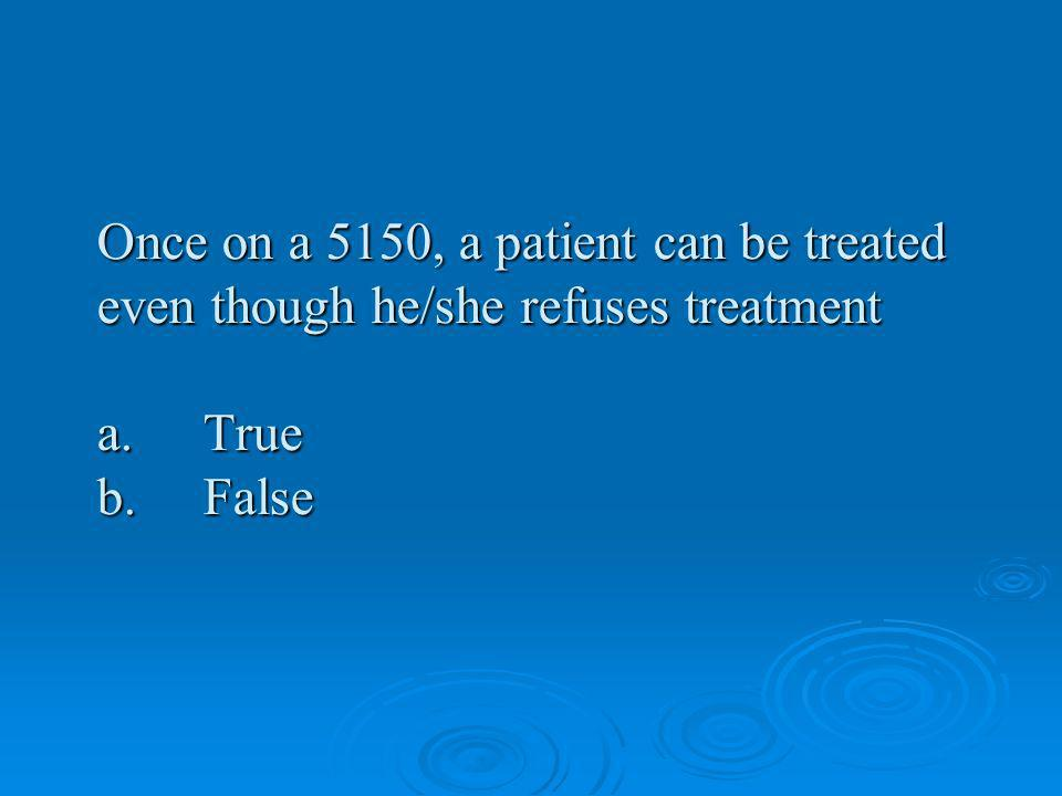 Once on a 5150, a patient can be treated even though he/she refuses treatment a. True b. False
