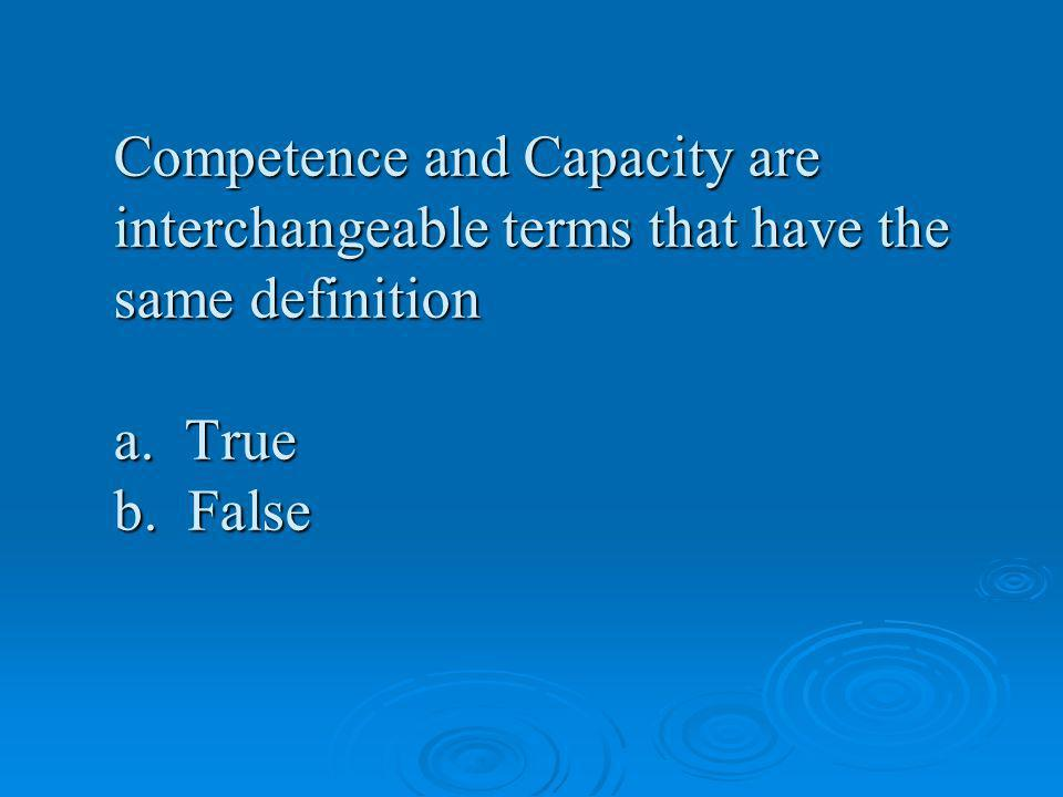 Competence and Capacity are interchangeable terms that have the same definition a. True b. False