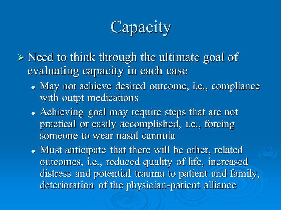 Capacity Need to think through the ultimate goal of evaluating capacity in each case.