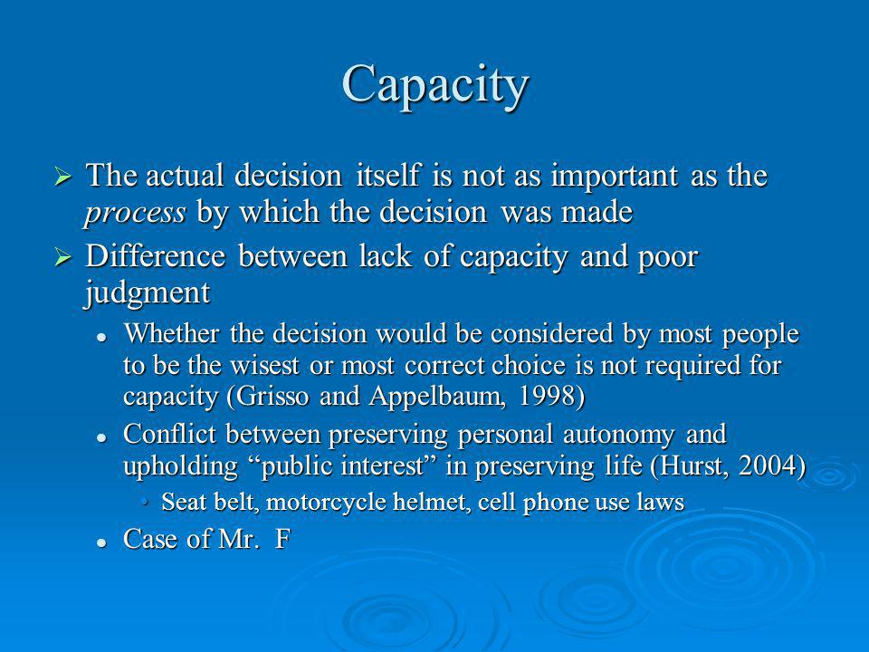 Capacity The actual decision itself is not as important as the process by which the decision was made.