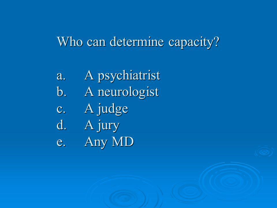 Who can determine capacity. a. A psychiatrist b. A neurologist c