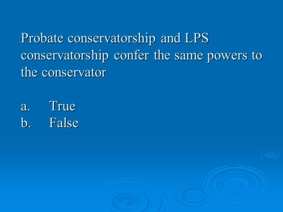 Probate conservatorship and LPS conservatorship confer the same powers to the conservator a. True b. False
