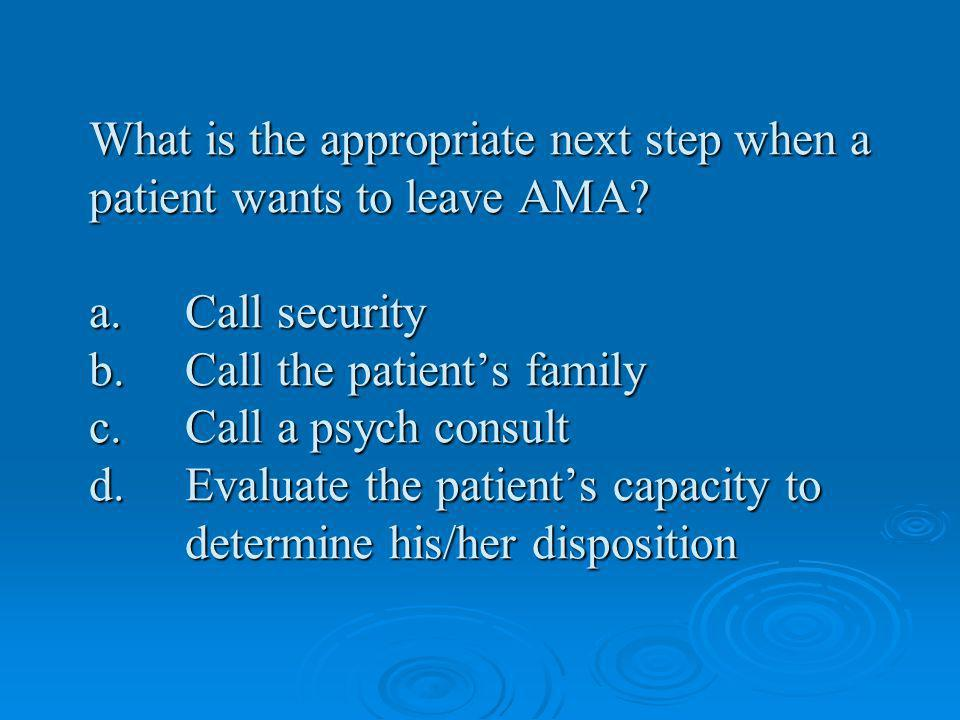 What is the appropriate next step when a patient wants to leave AMA. a