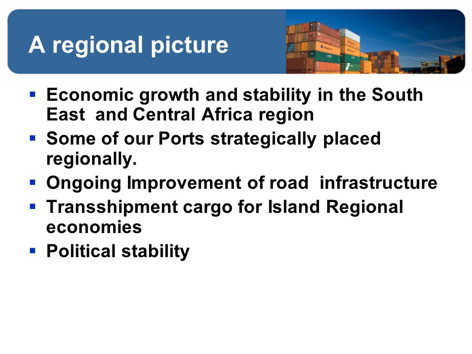 A regional picture Economic growth and stability in the South East and Central Africa region. Some of our Ports strategically placed regionally.