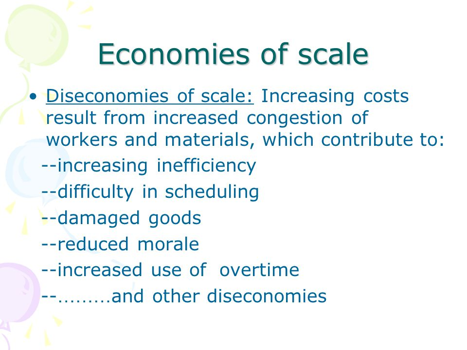 Economies of scale Diseconomies of scale: Increasing costs result from increased congestion of workers and materials, which contribute to: