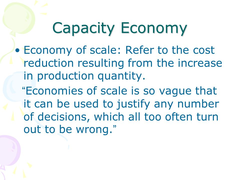 Capacity Economy Economy of scale: Refer to the cost reduction resulting from the increase in production quantity.