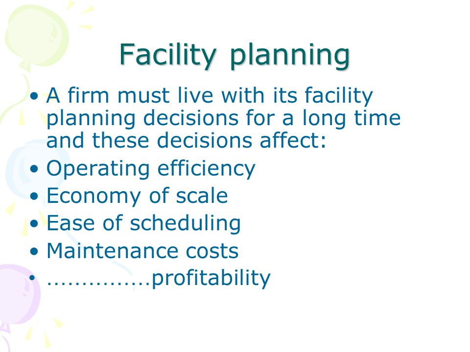 Facility planning A firm must live with its facility planning decisions for a long time and these decisions affect: