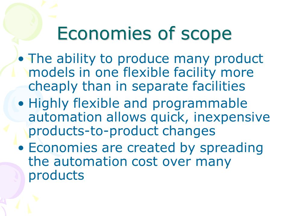 Economies of scope The ability to produce many product models in one flexible facility more cheaply than in separate facilities.