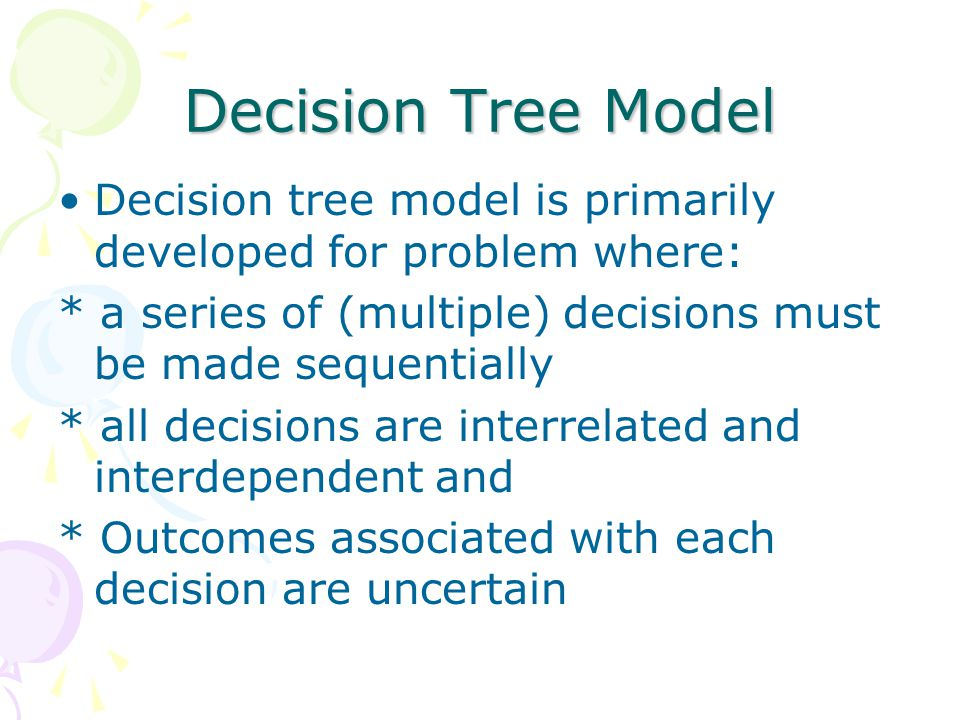Decision Tree Model Decision tree model is primarily developed for problem where: * a series of (multiple) decisions must be made sequentially.