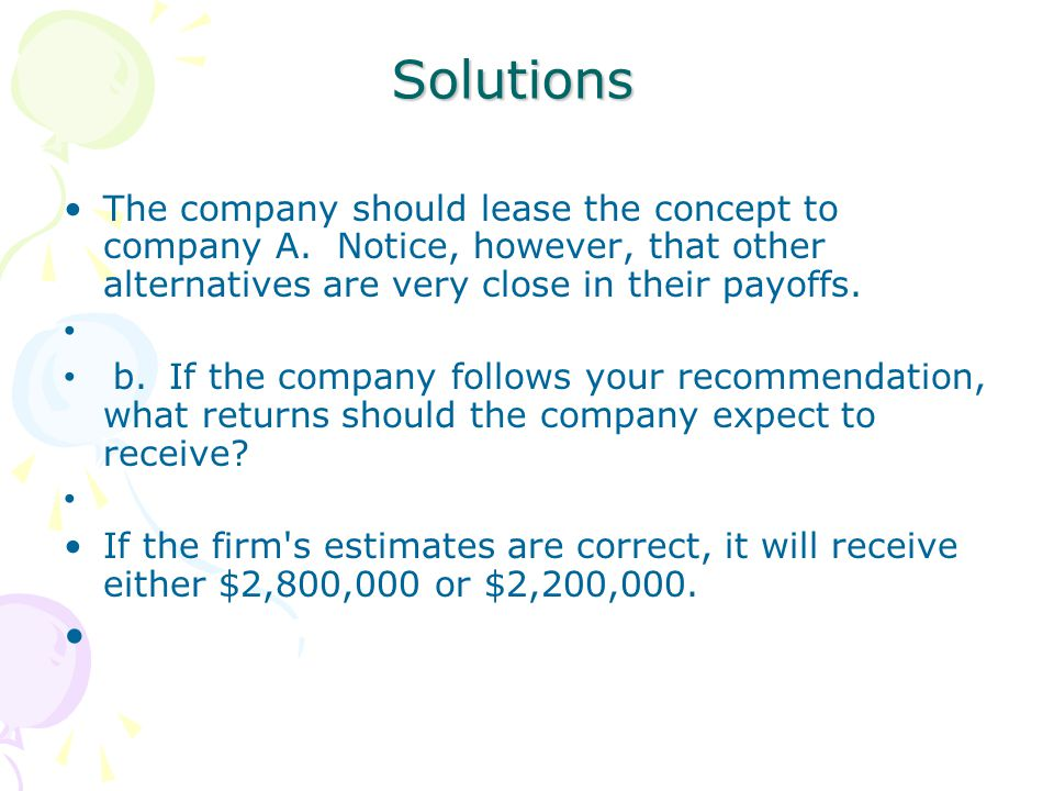 Solutions The company should lease the concept to company A. Notice, however, that other alternatives are very close in their payoffs.