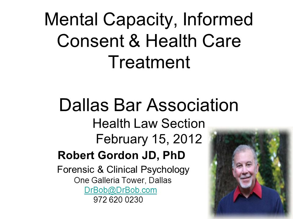 Mental Capacity, Informed Consent & Health Care Treatment Dallas Bar Association Health Law Section February 15, 2012
