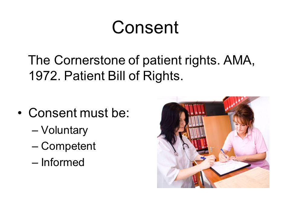 Consent The Cornerstone of patient rights. AMA, 1972. Patient Bill of Rights. Consent must be: Voluntary.