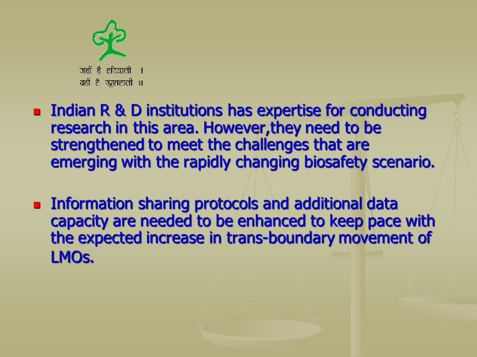 Indian R & D institutions has expertise for conducting research in this area. However,they need to be strengthened to meet the challenges that are emerging with the rapidly changing biosafety scenario.