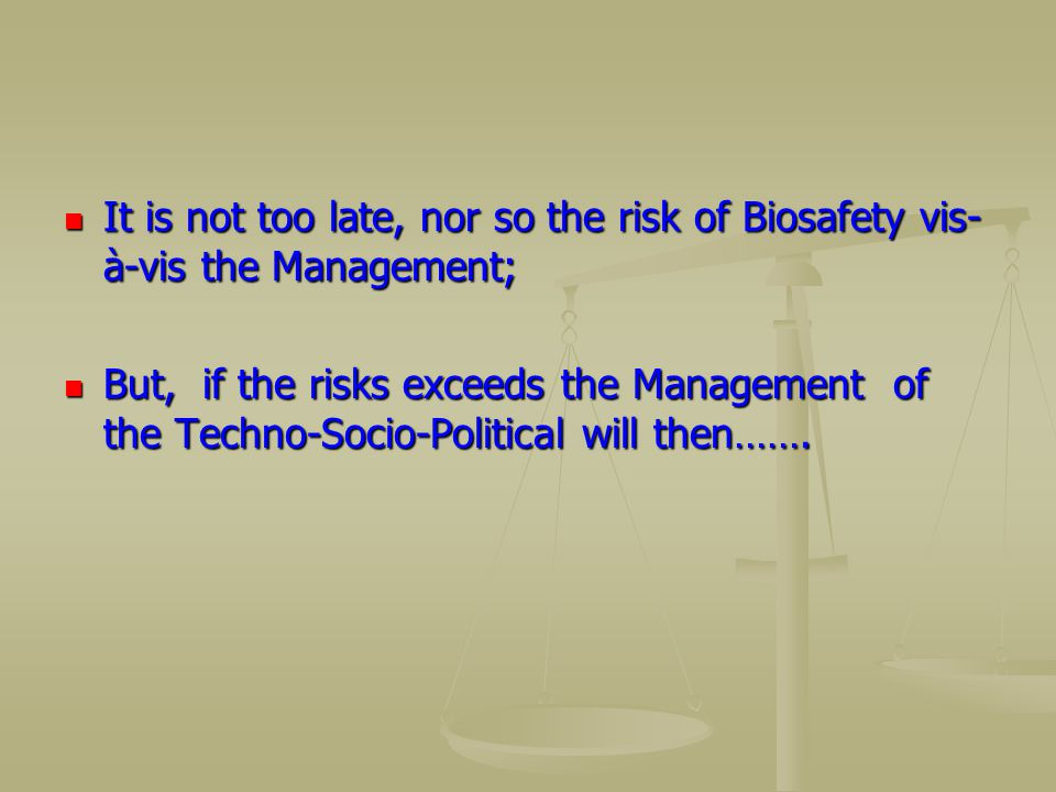 It is not too late, nor so the risk of Biosafety vis-à-vis the Management;