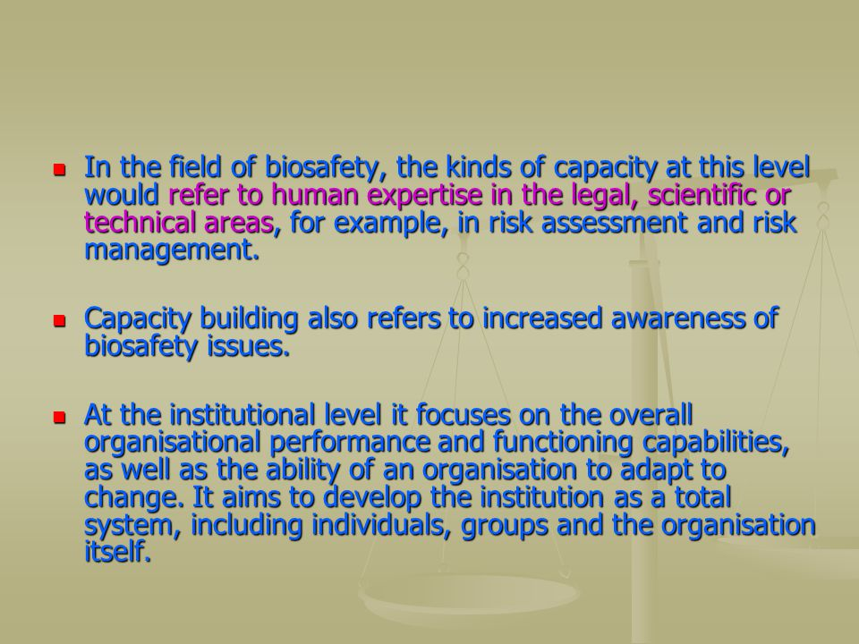 In the field of biosafety, the kinds of capacity at this level would refer to human expertise in the legal, scientific or technical areas, for example, in risk assessment and risk management.
