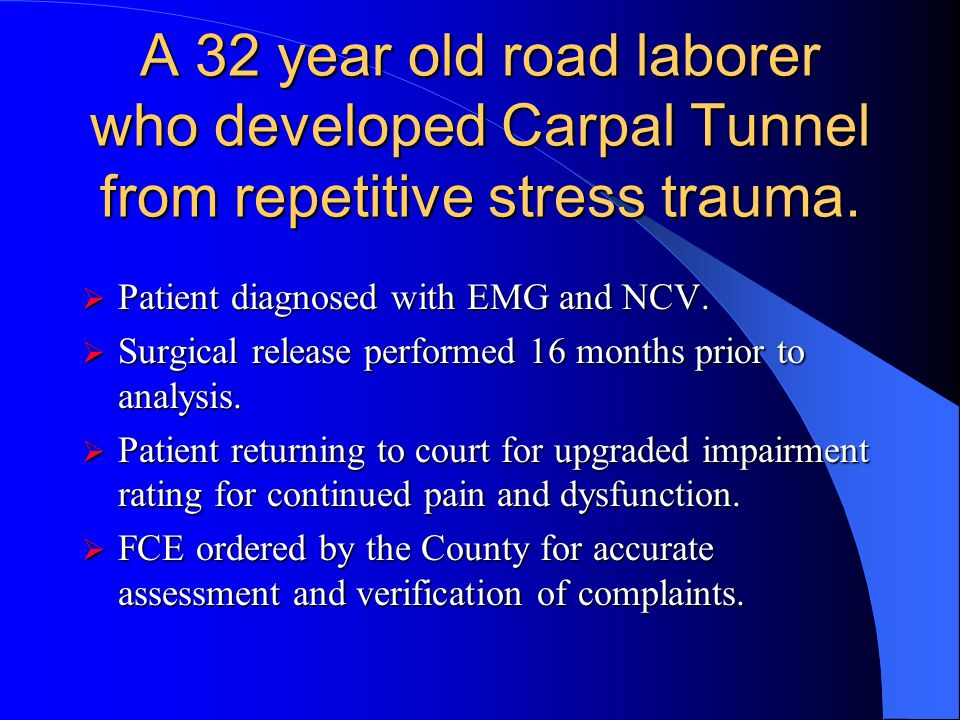 A 32 year old road laborer who developed Carpal Tunnel from repetitive stress trauma.