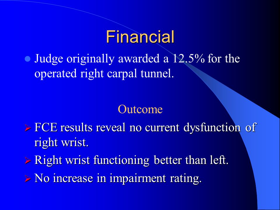Financial Judge originally awarded a 12.5% for the operated right carpal tunnel. Outcome. FCE results reveal no current dysfunction of right wrist.
