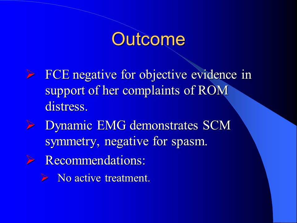 Outcome FCE negative for objective evidence in support of her complaints of ROM distress. Dynamic EMG demonstrates SCM symmetry, negative for spasm.