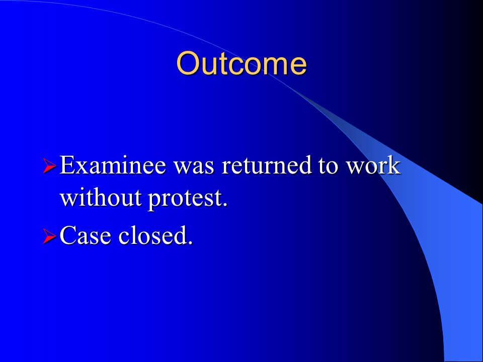Outcome Examinee was returned to work without protest. Case closed.