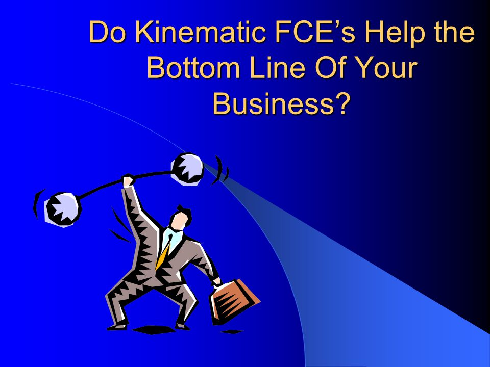 Do Kinematic FCE's Help the Bottom Line Of Your Business