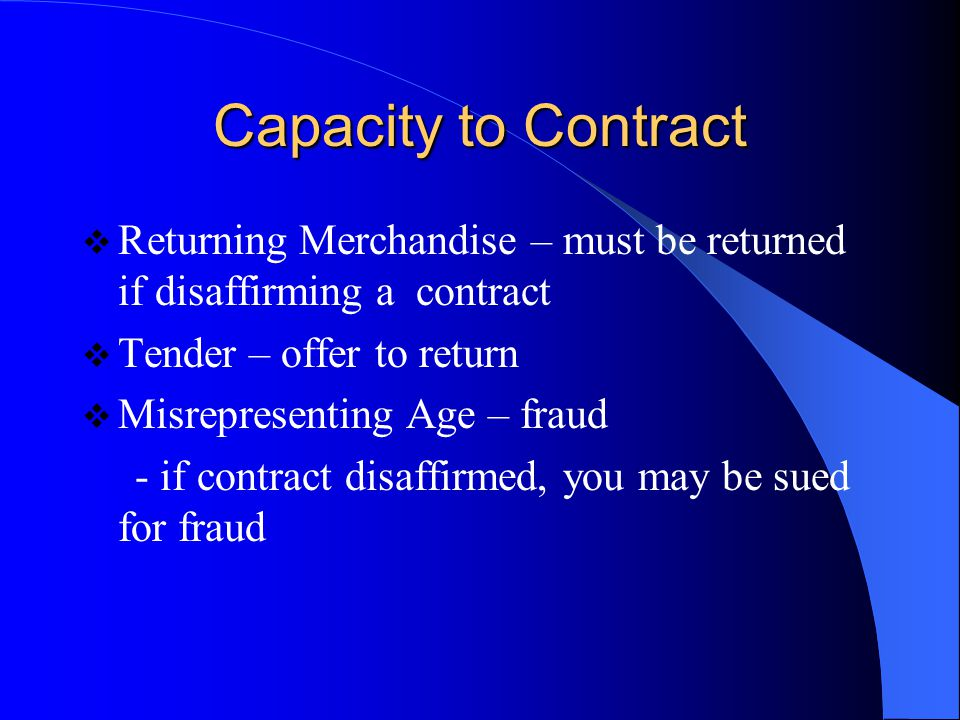 Capacity to Contract Returning Merchandise – must be returned if disaffirming a contract. Tender – offer to return.