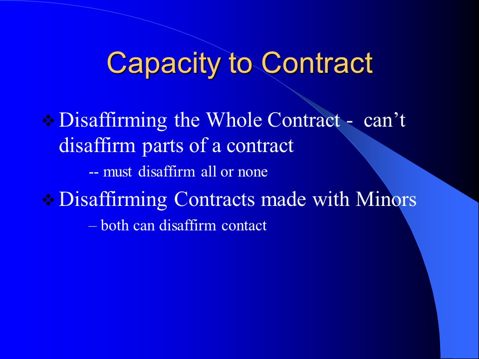 Capacity to Contract Disaffirming the Whole Contract - can't disaffirm parts of a contract. -- must disaffirm all or none.