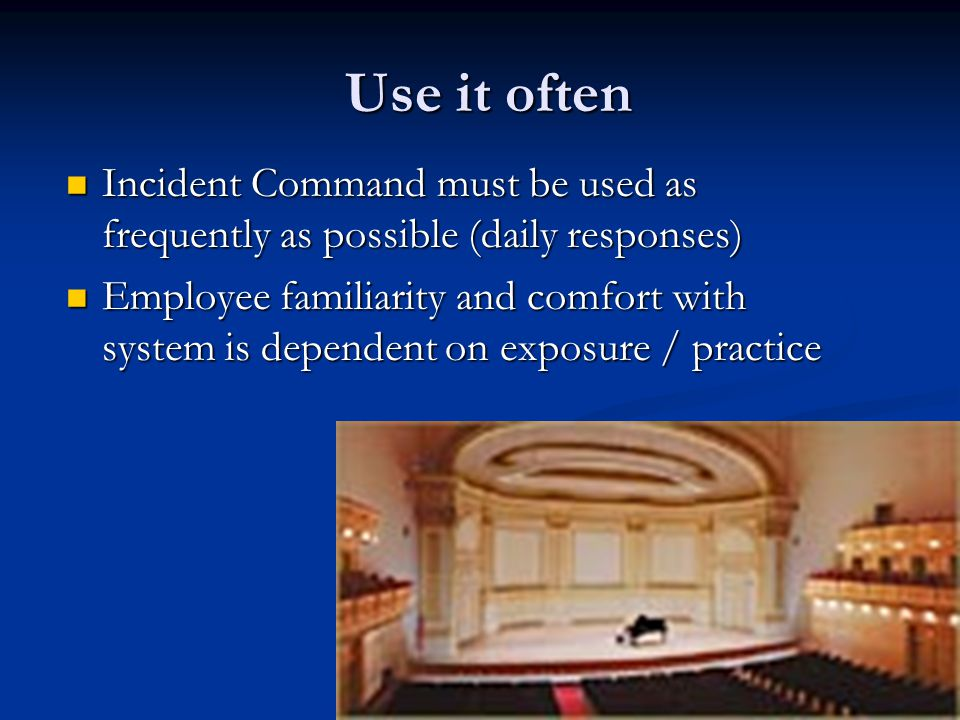 Use it often Incident Command must be used as frequently as possible (daily responses)