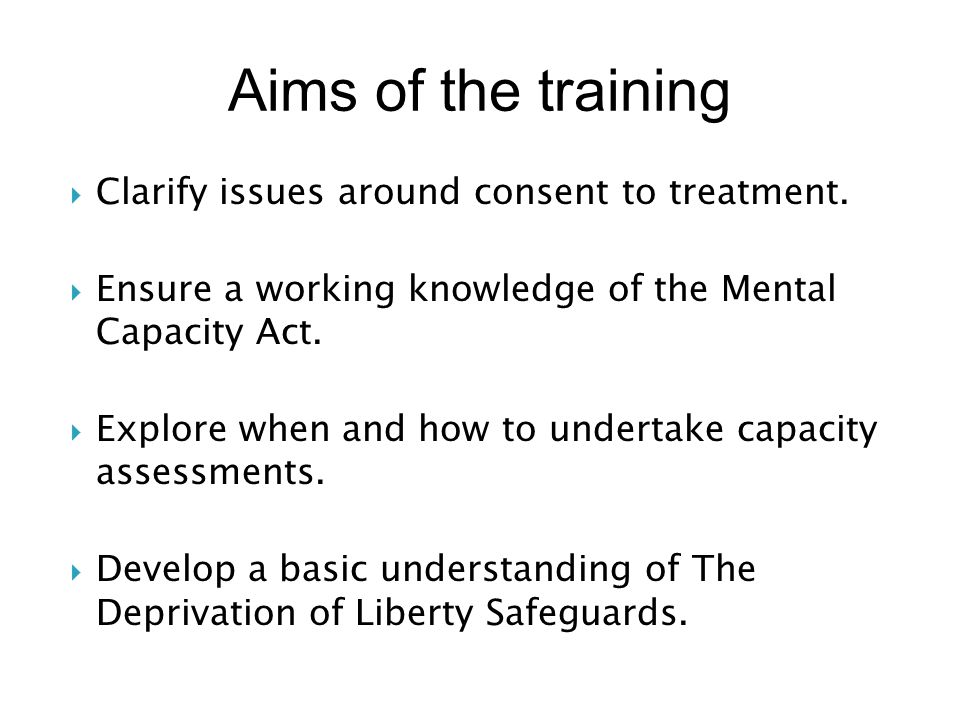 Aims of the training Clarify issues around consent to treatment.