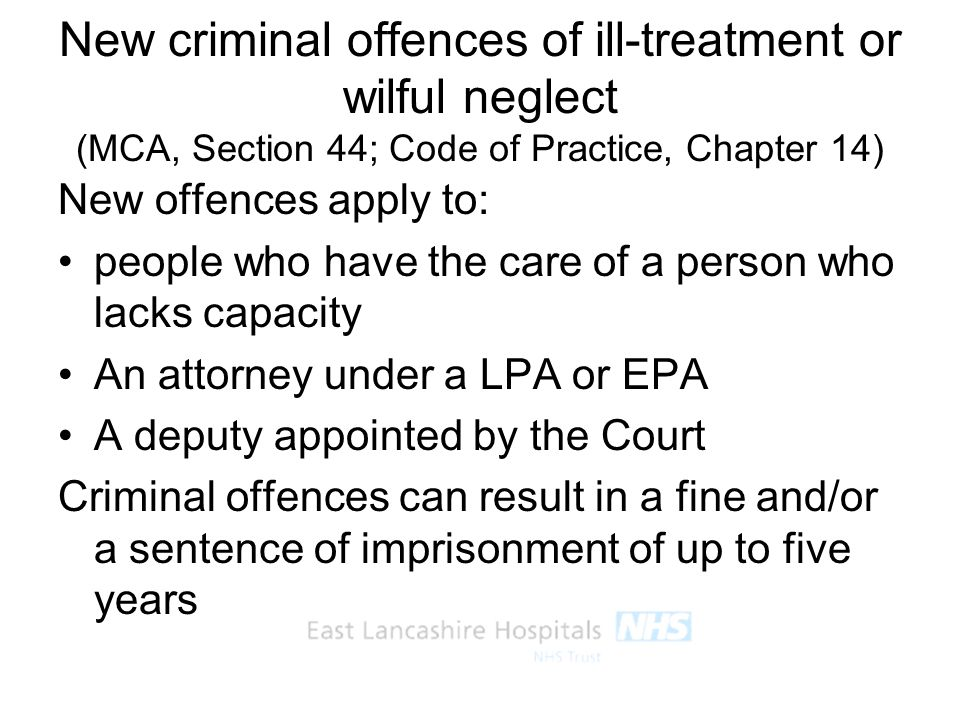 New criminal offences of ill-treatment or wilful neglect (MCA, Section 44; Code of Practice, Chapter 14)