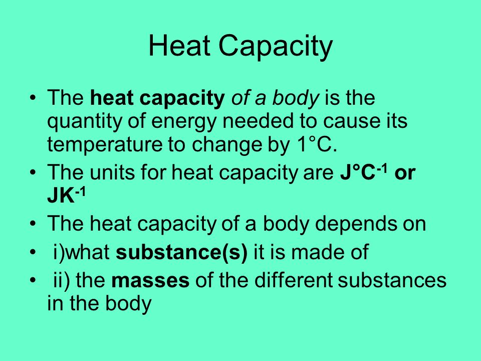 Heat Capacity The heat capacity of a body is the quantity of energy needed to cause its temperature to change by 1°C.
