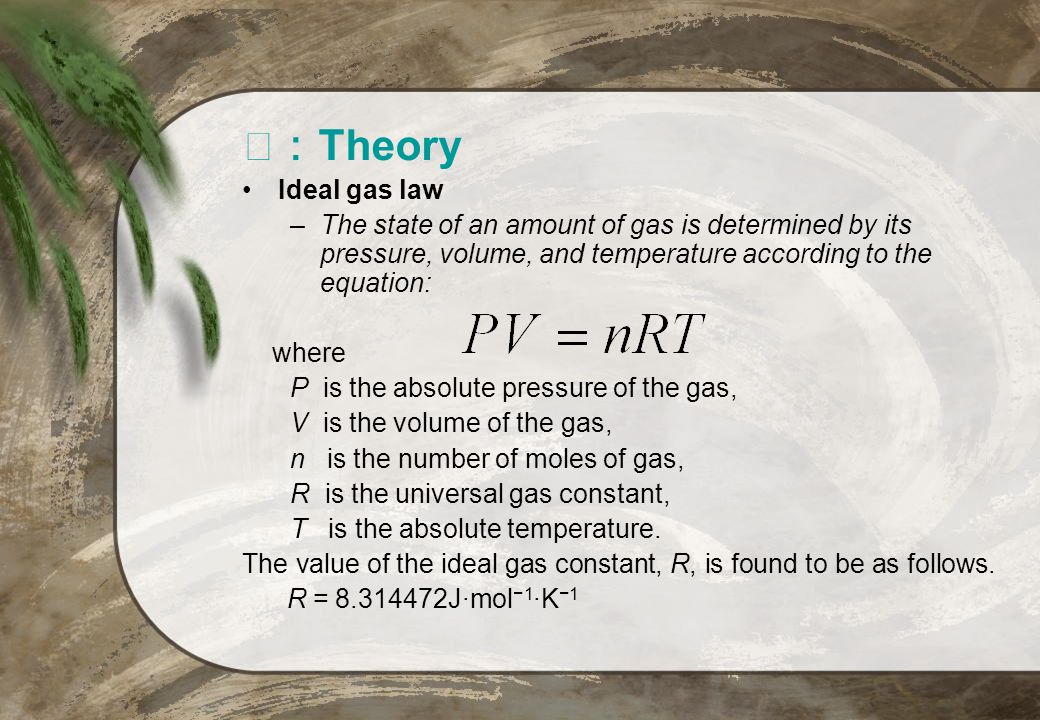 Ⅲ:Theory Ideal gas law. The state of an amount of gas is determined by its pressure, volume, and temperature according to the equation: