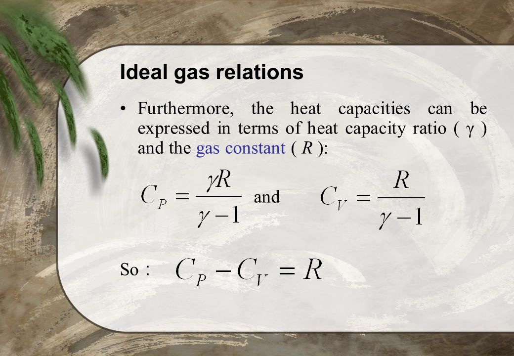 Ideal gas relations Furthermore, the heat capacities can be expressed in terms of heat capacity ratio ( γ ) and the gas constant ( R ):