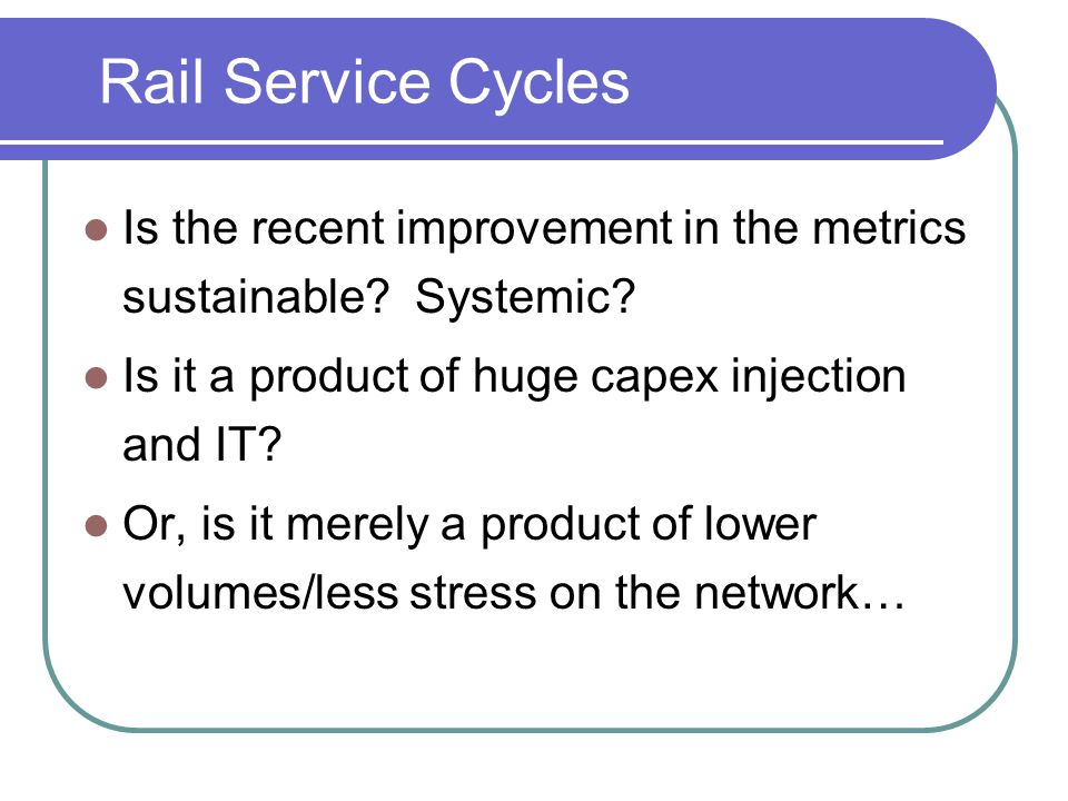 Rail Service Cycles Is the recent improvement in the metrics sustainable Systemic Is it a product of huge capex injection and IT