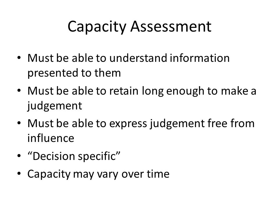 Capacity Assessment Must be able to understand information presented to them. Must be able to retain long enough to make a judgement.