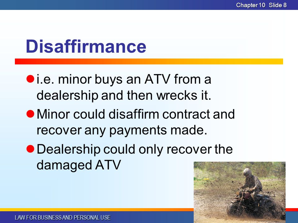 CHAPTER 10 4/1/2017. Chapter 10. Disaffirmance. i.e. minor buys an ATV from a dealership and then wrecks it.