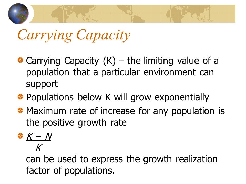 Carrying Capacity Carrying Capacity (K) – the limiting value of a population that a particular environment can support.