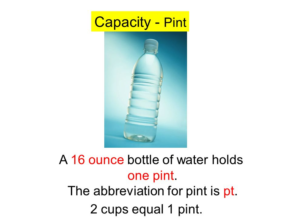 Capacity - Pint A 16 ounce bottle of water holds one pint.