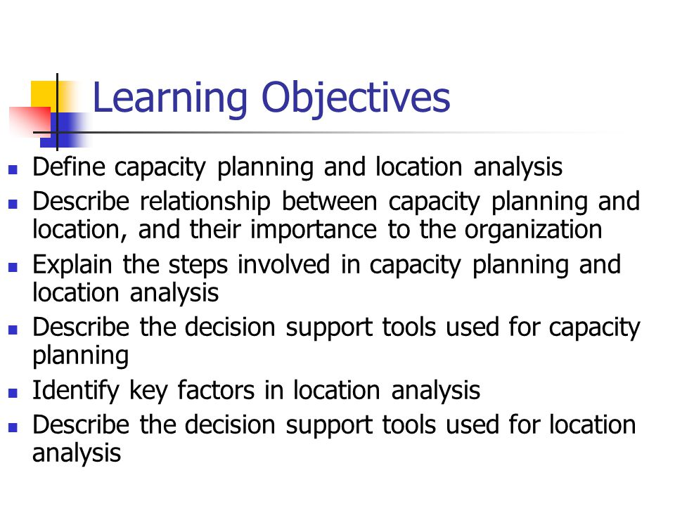 Learning Objectives Define capacity planning and location analysis