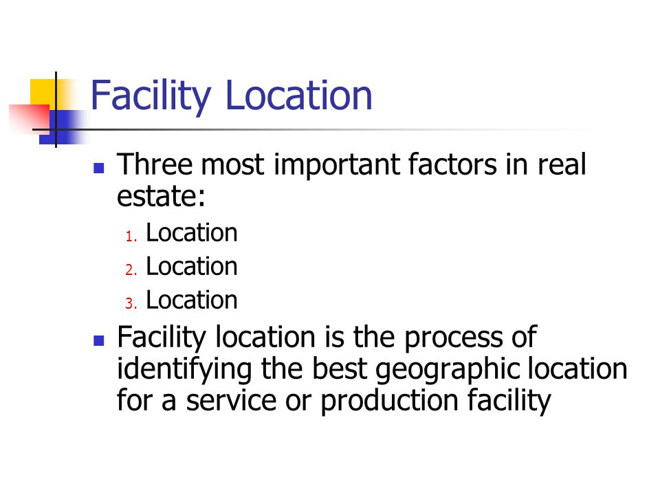 Facility Location Three most important factors in real estate: