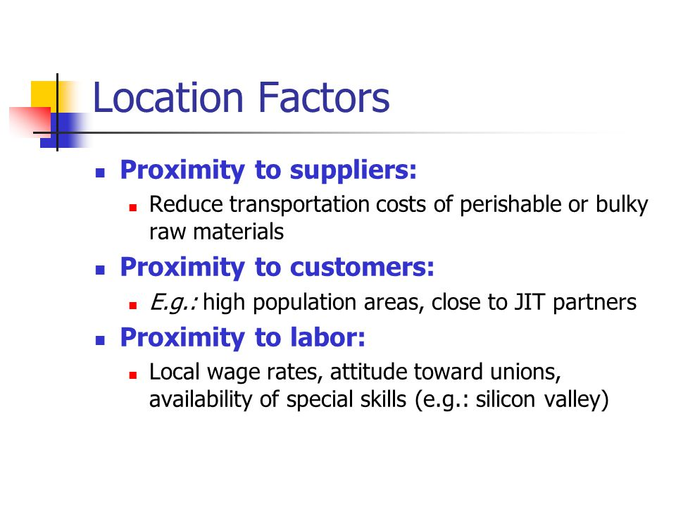 Location Factors Proximity to suppliers: Proximity to customers: