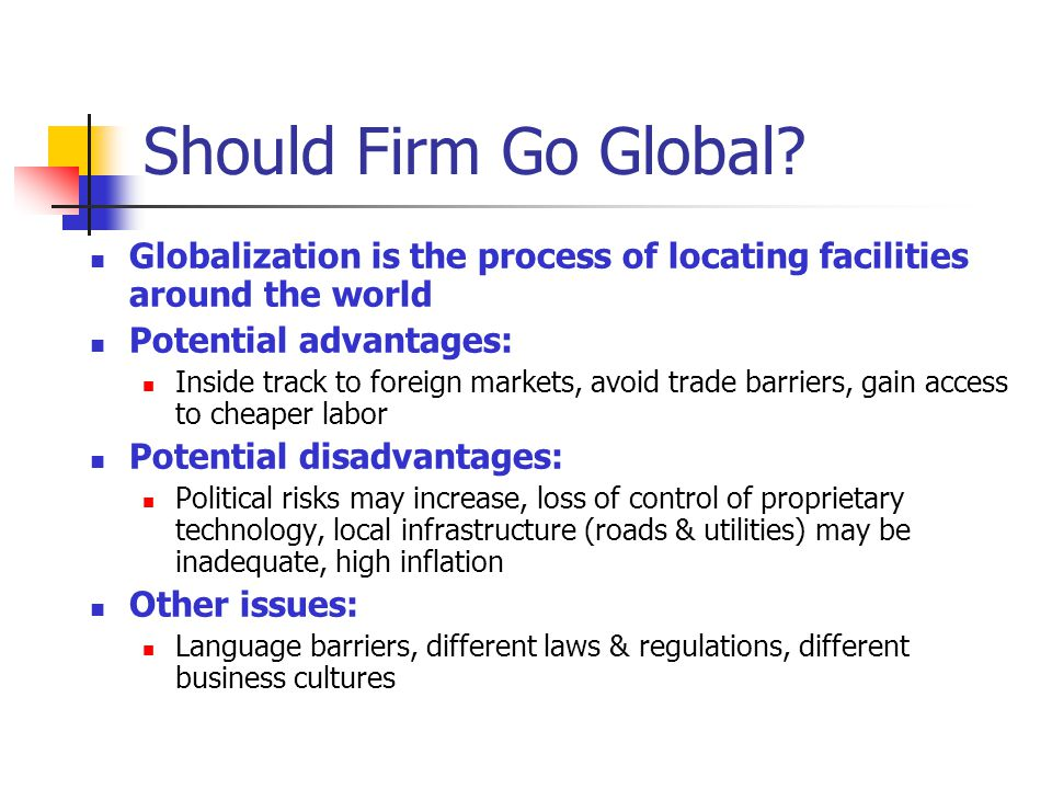 Should Firm Go Global Globalization is the process of locating facilities around the world. Potential advantages: