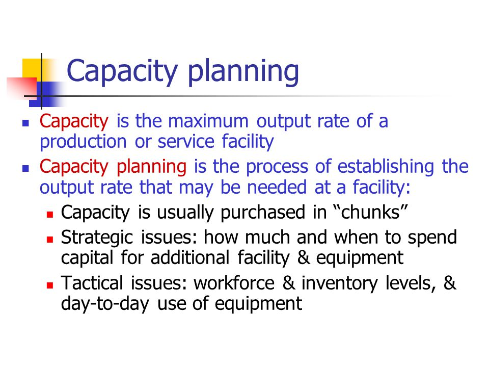 Capacity planning Capacity is the maximum output rate of a production or service facility.