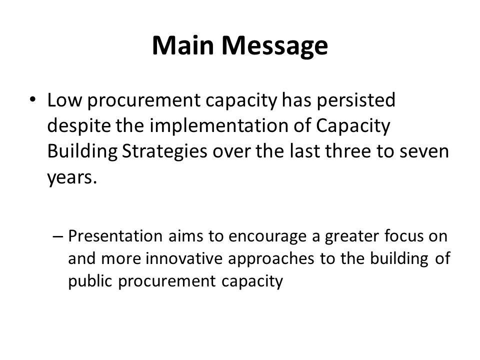 Main Message Low procurement capacity has persisted despite the implementation of Capacity Building Strategies over the last three to seven years.