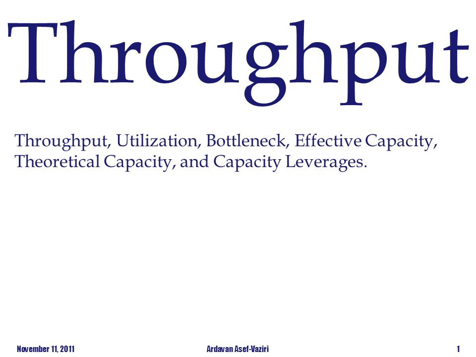 Throughput Throughput, Utilization, Bottleneck, Effective Capacity, Theoretical Capacity, and Capacity Leverages.