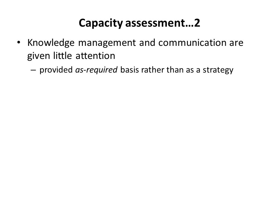 Capacity assessment…2 Knowledge management and communication are given little attention.